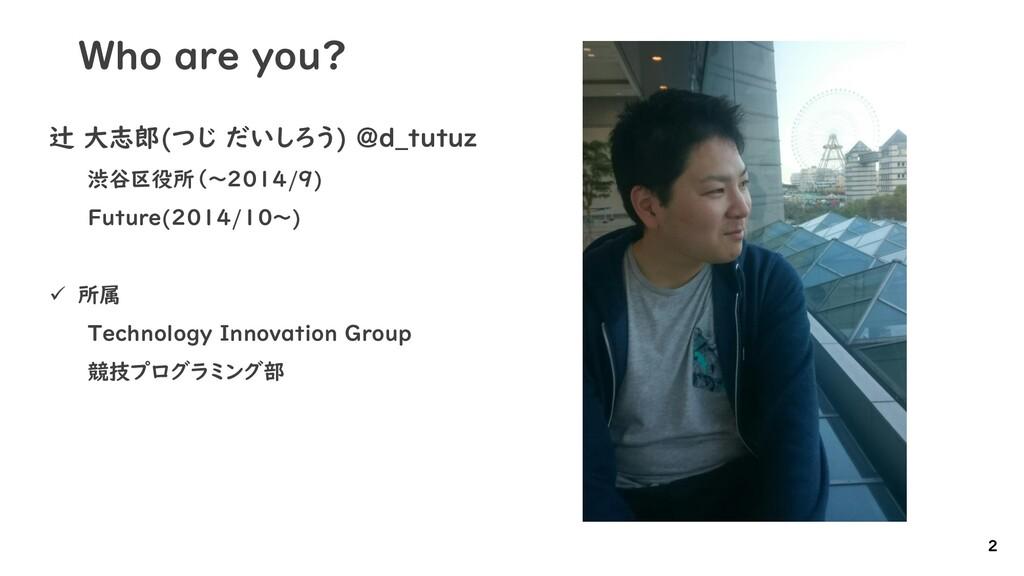 Who are you? 辻 大志郎(つじ だいしろう) @d_tutuz 渋谷区役所(~20...