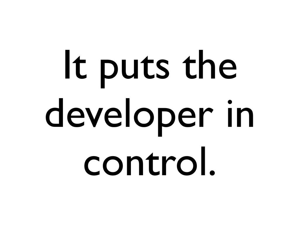It puts the developer in control.