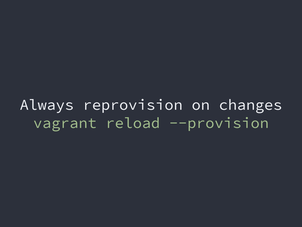Always reprovision on changes vagrant reload --...