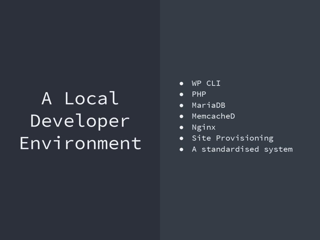 A Local Developer Environment ● WP CLI ● PHP ● ...