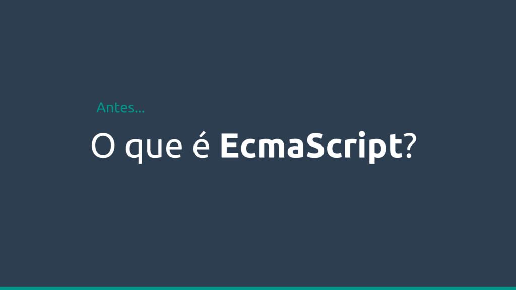O que é EcmaScript? Antes...
