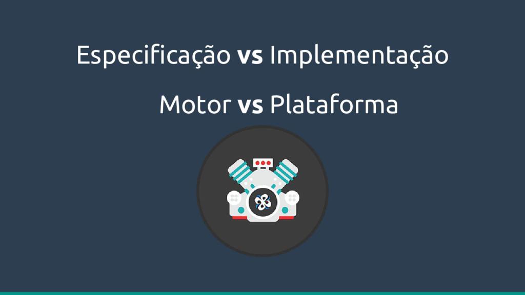 Especificação vs Implementação Motor vs Platafo...
