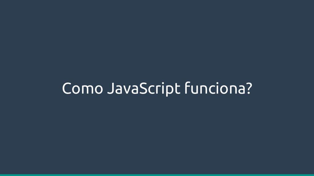 Como JavaScript funciona?