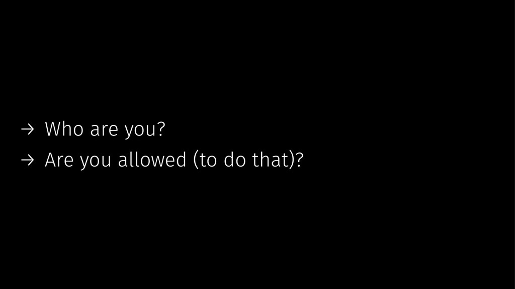 → Who are you? → Are you allowed (to do that)?