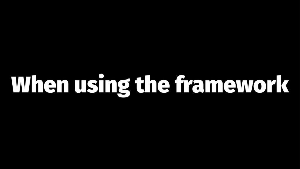 When using the framework