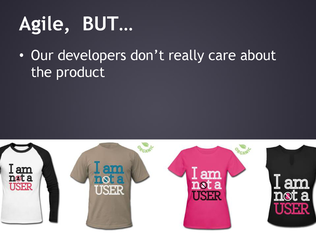 Agile, BUT… • Our developers don't really care ...