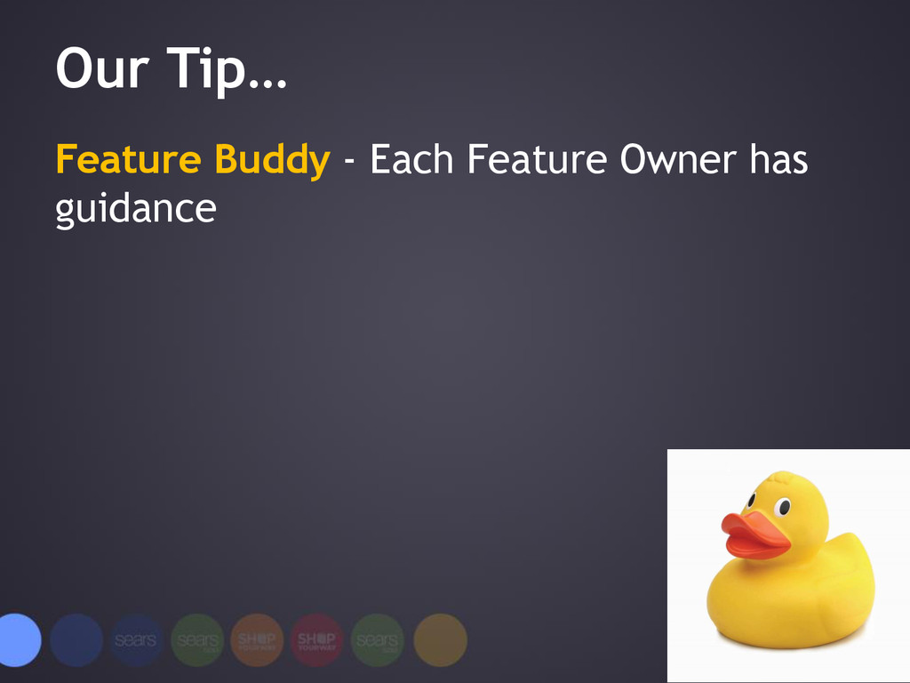 Our Tip… Feature Buddy - Each Feature Owner has...
