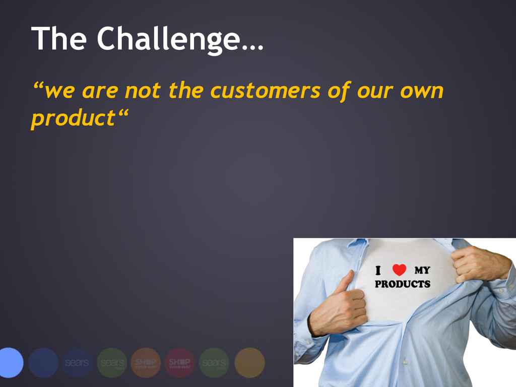 "The Challenge… ""we are not the customers of our..."