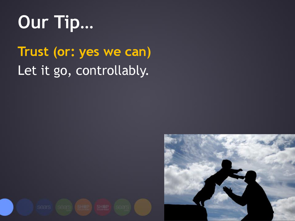 Our Tip… Trust (or: yes we can) Let it go, cont...