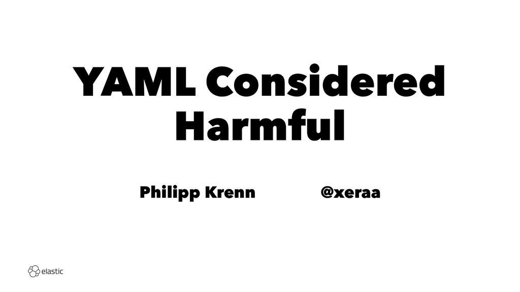 YAML Considered Harmful Philipp Krenn̴̴̴̴@xeraa