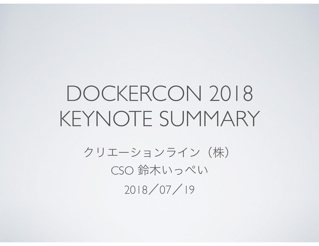 DOCKERCON 2018  KEYNOTE SUMMARY ΫϦΤʔγϣϯϥΠϯʢגʣ ...