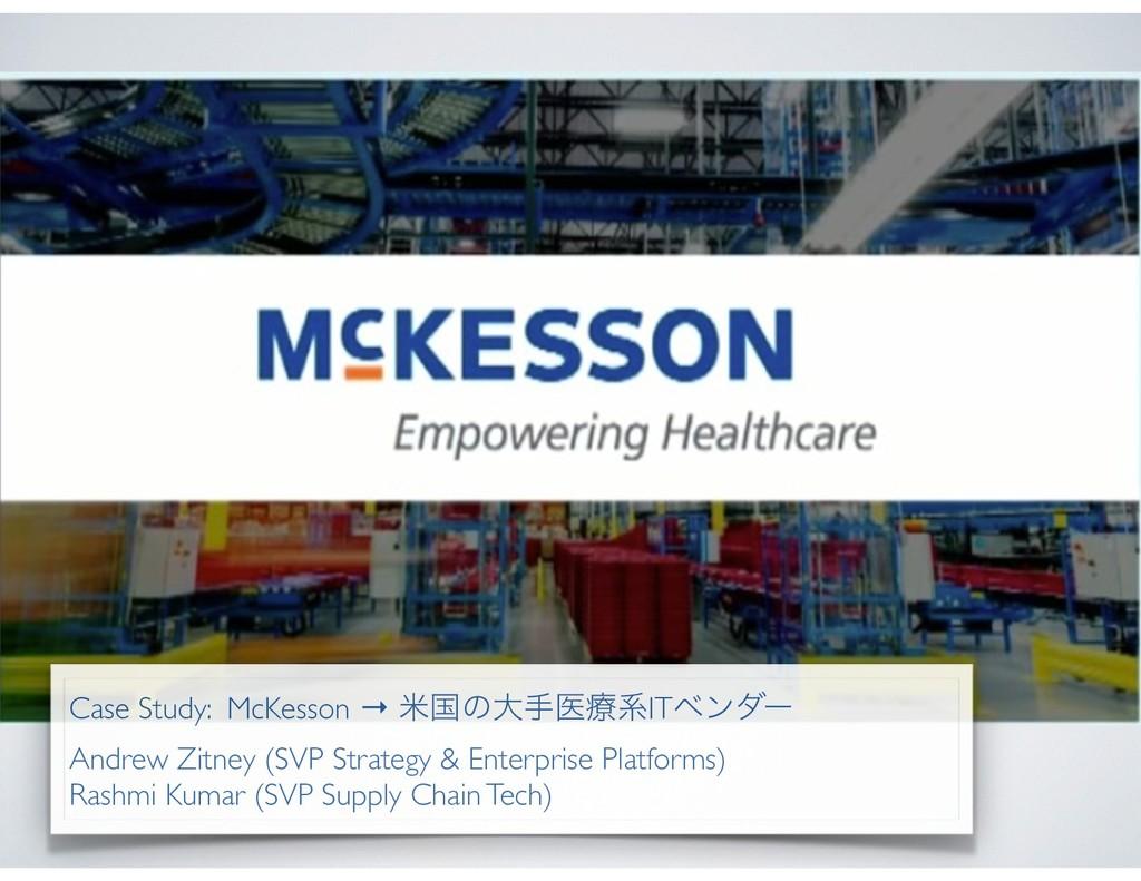 Case Study: McKesson → ถࠃͷେखҩྍܥITϕϯμʔ Andrew Zi...