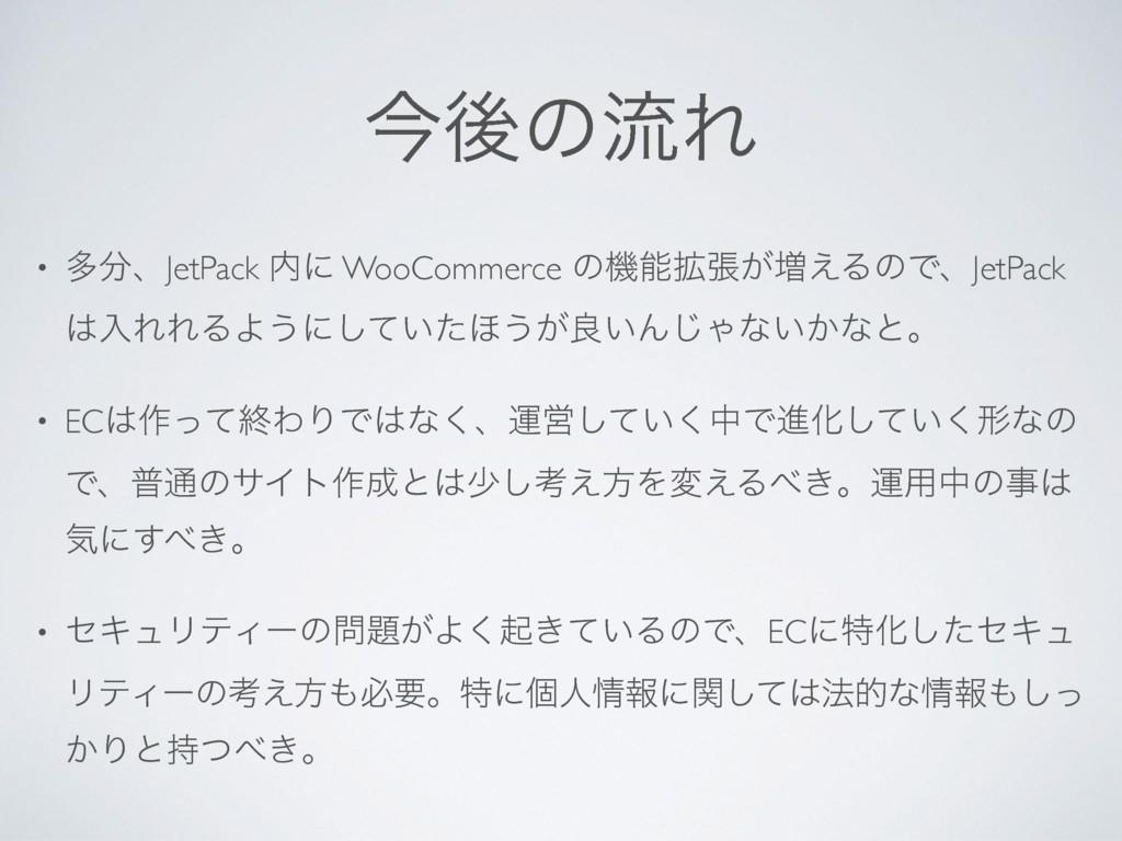 ࠓޙͷྲྀΕ • ଟɺJetPack ʹ WooCommerce ͷػ֦ு͕૿͑ΔͷͰɺJ...