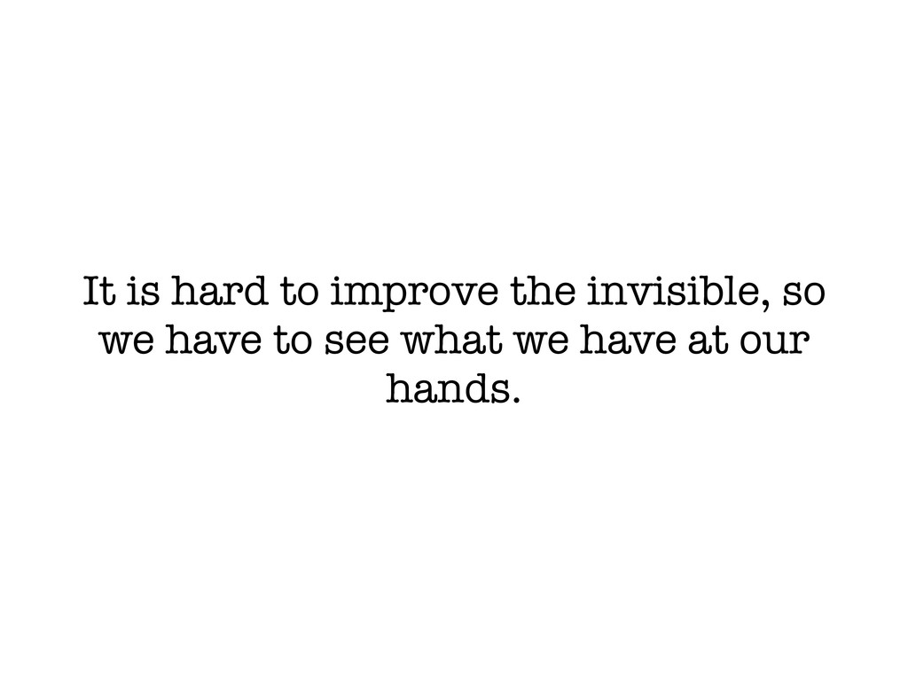 It is hard to improve the invisible, so we have...