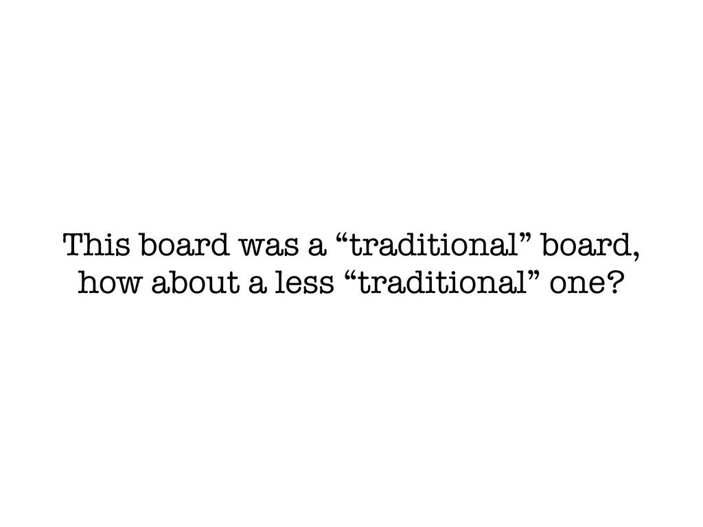 """This board was a """"traditional"""" board, how about..."""
