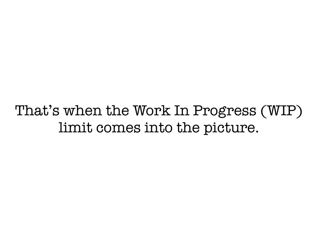 That's when the Work In Progress (WIP) limit co...