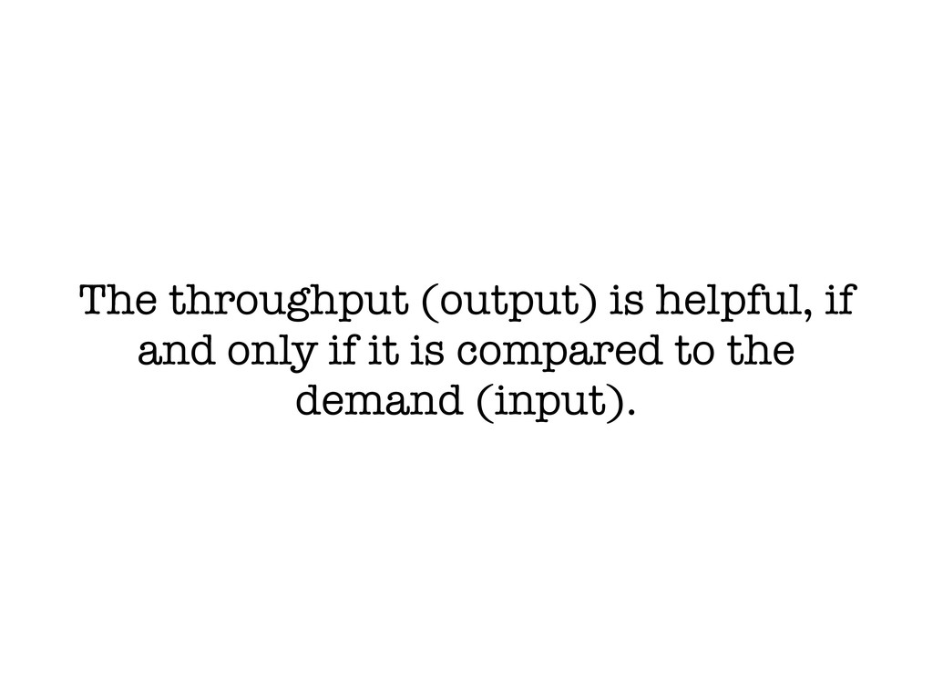 The throughput (output) is helpful, if and only...