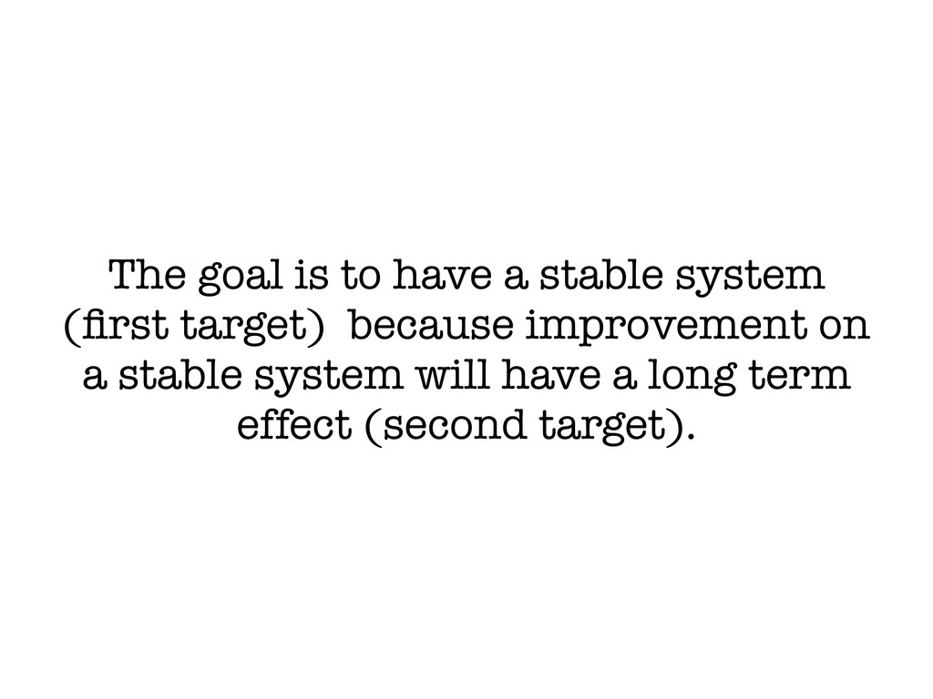 The goal is to have a stable system (first targe...