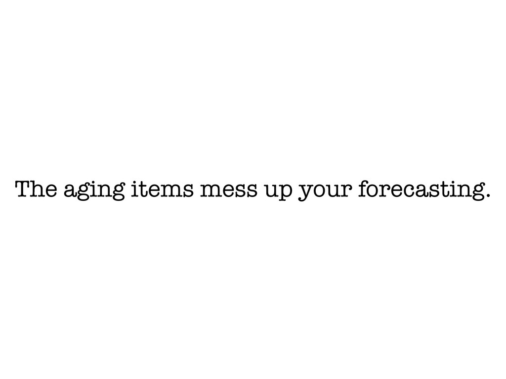 The aging items mess up your forecasting.