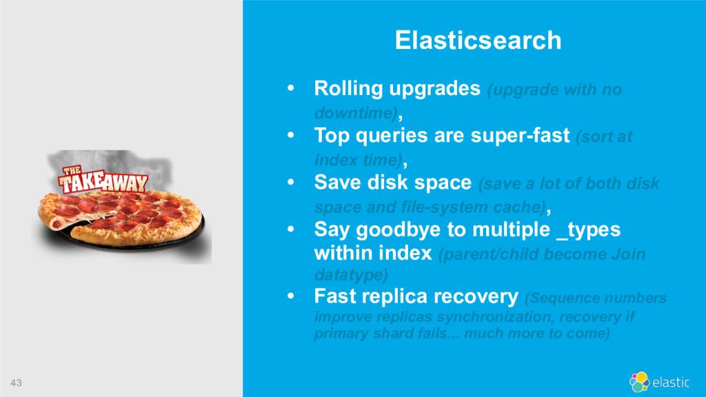 43 Elasticsearch • Rolling upgrades (upgrade wi...