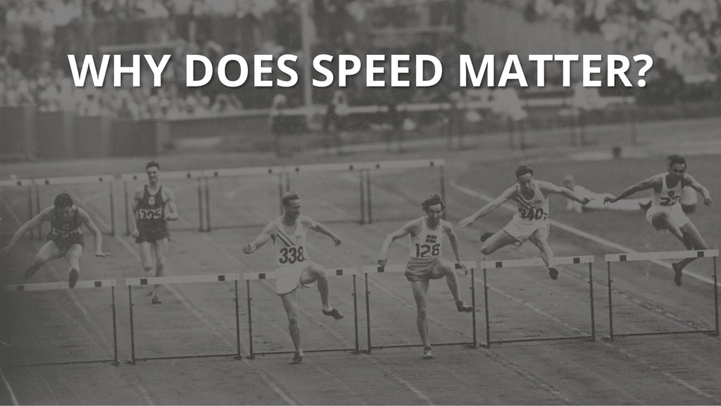 WHY DOES SPEED MATTER?