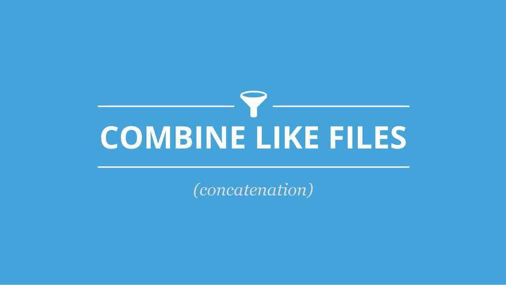 COMBINE LIKE FILES -! (concatenation)