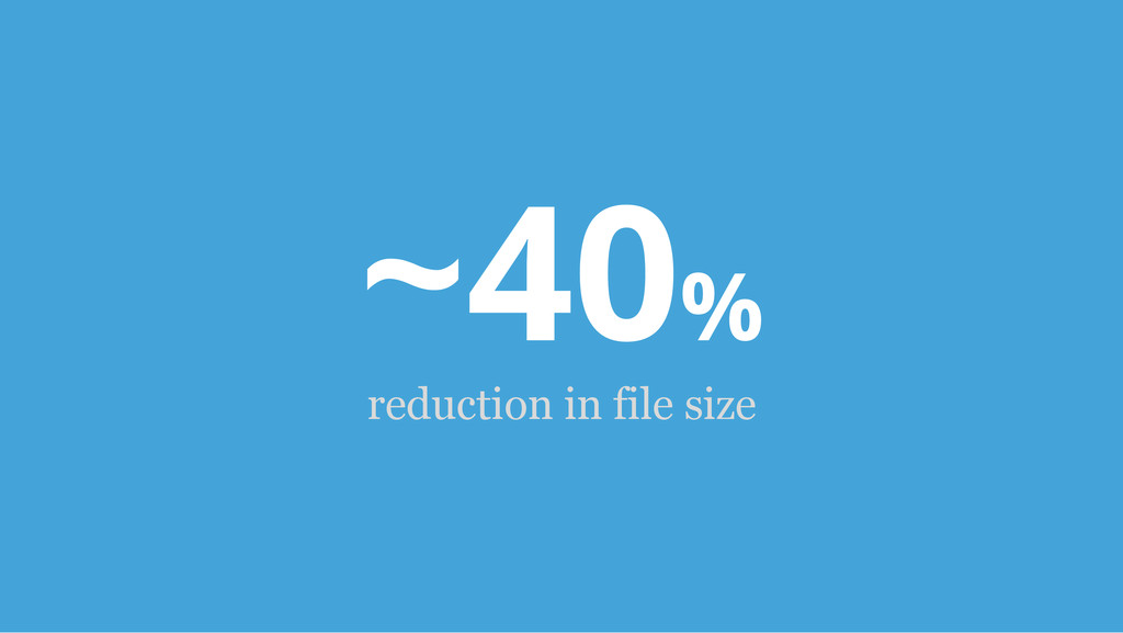 ~40% reduction in file size