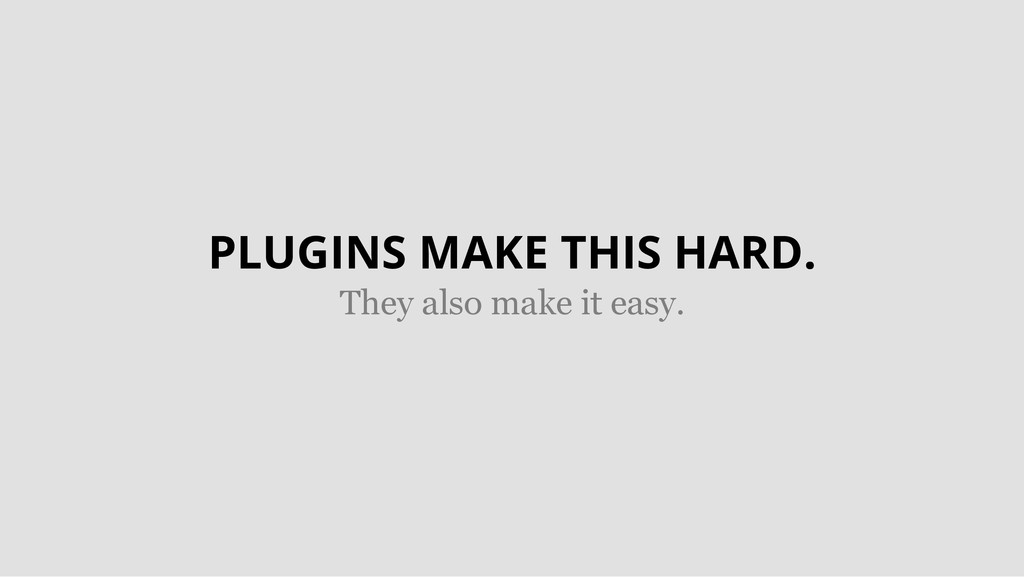 PLUGINS MAKE THIS HARD. They also make it easy.