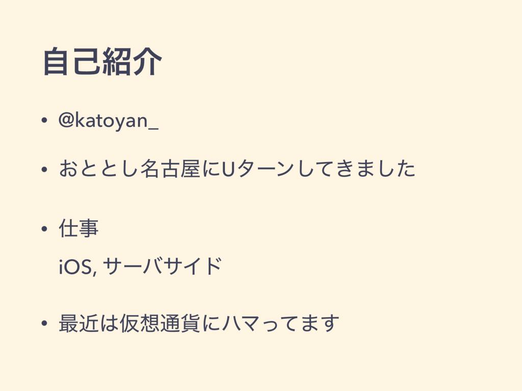 ࣗݾհ • @katoyan_ • ͓ͱͱ໊͠ݹʹUλʔϯ͖ͯ͠·ͨ͠ •  iOS...