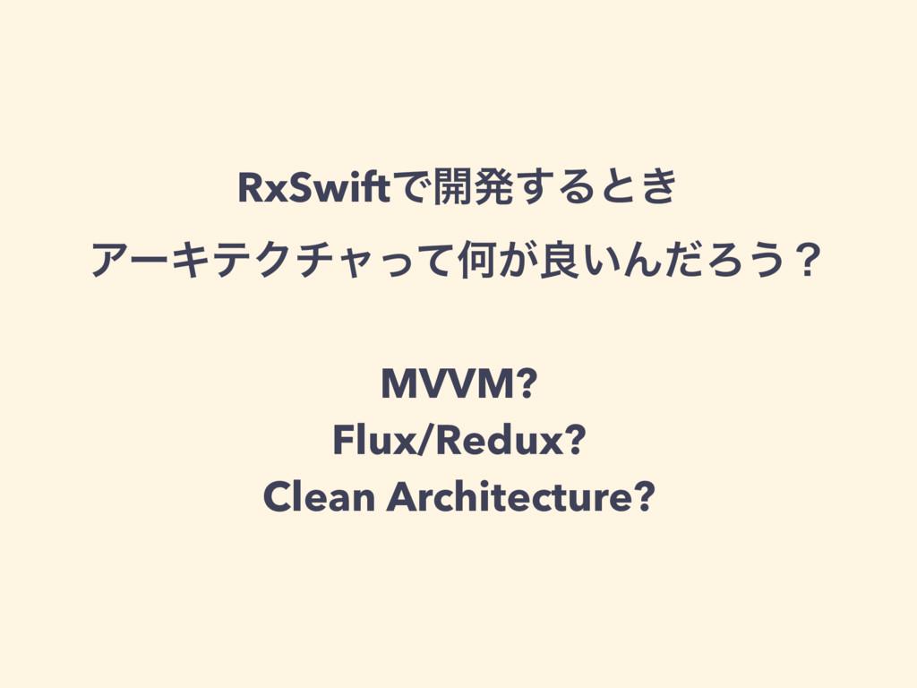 RxSwiftͰ։ൃ͢Δͱ͖ ΞʔΩςΫνϟͬͯԿ͕ྑ͍ΜͩΖ͏ʁ MVVM? Flux/R...