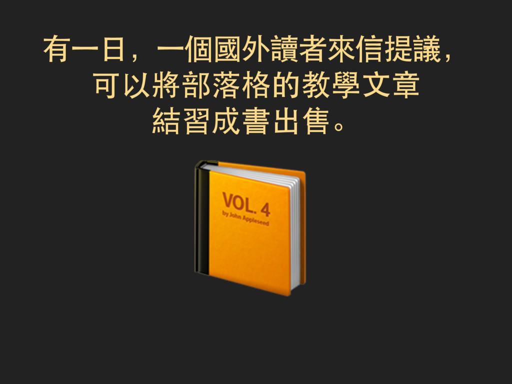 有一日,一個國外讀者來信提議, 可以將部落格的教學文章 結習成書出售。