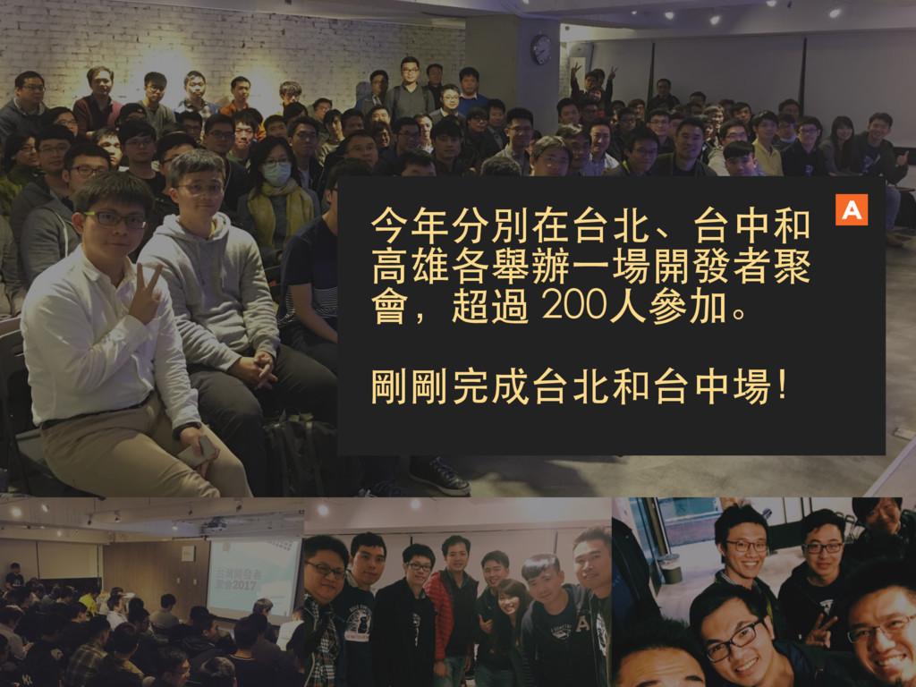 今年分別在台北、台中和 高雄各舉辦一場開發者聚 會,超過 200人參加。 剛剛完成台北和台中場!