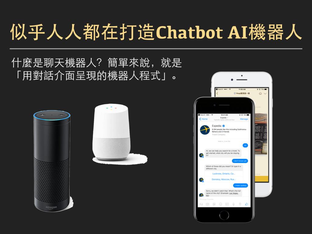 似乎人人都在打造Chatbot AI機器人 什麼是聊天機器人?簡單來說,就是 「用對話介面呈現...