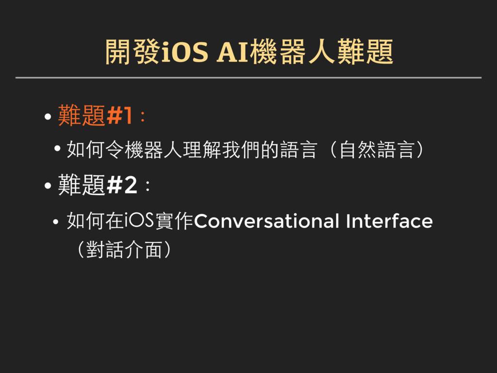 開發iOS AI機器人難題 • 難題#1: •如何令機器人理解我們的語言(自然語言) • 難題...