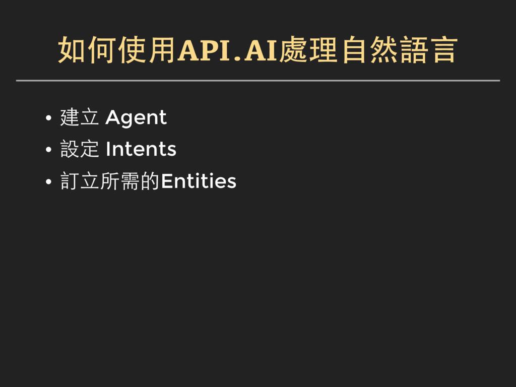 如何使用API.AI處理自然語言 • 建立 Agent • 設定 Intents • 訂立所需...
