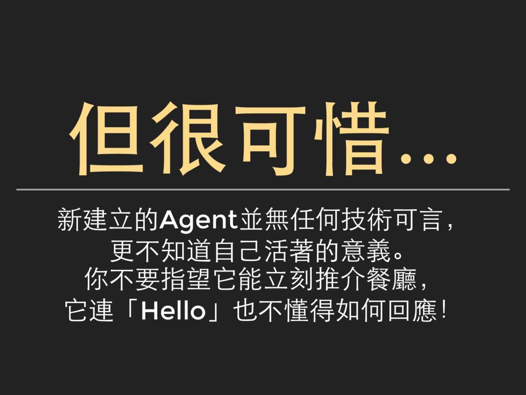 但很可惜... 新建立的Agent並無任何技術可言, 更不知道自己活著的意義。 你不要指望它能...