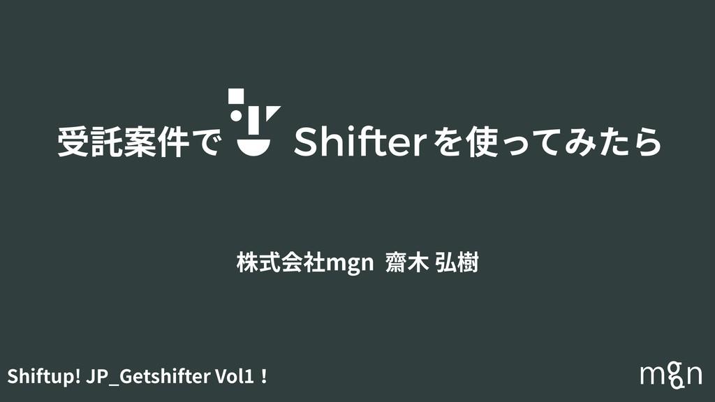 受託案件で を使ってみたら 株式会社mgn 齋⽊ 弘樹 Shiftup! JP_Getshif...