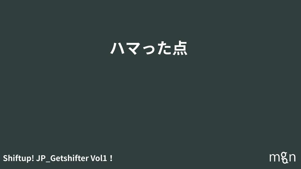Shiftup! JP_Getshifter Vol1! ハマった点
