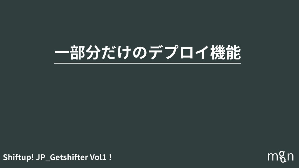 Shiftup! JP_Getshifter Vol1! ⼀部分だけのデプロイ機能