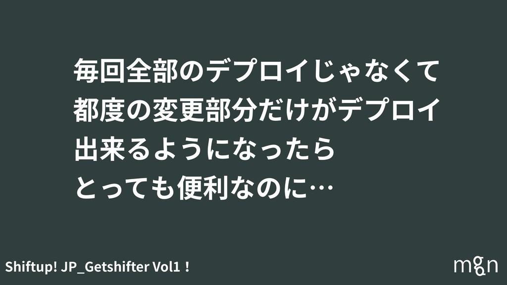 Shiftup! JP_Getshifter Vol1! 毎回全部のデプロイじゃなくて 都度の...