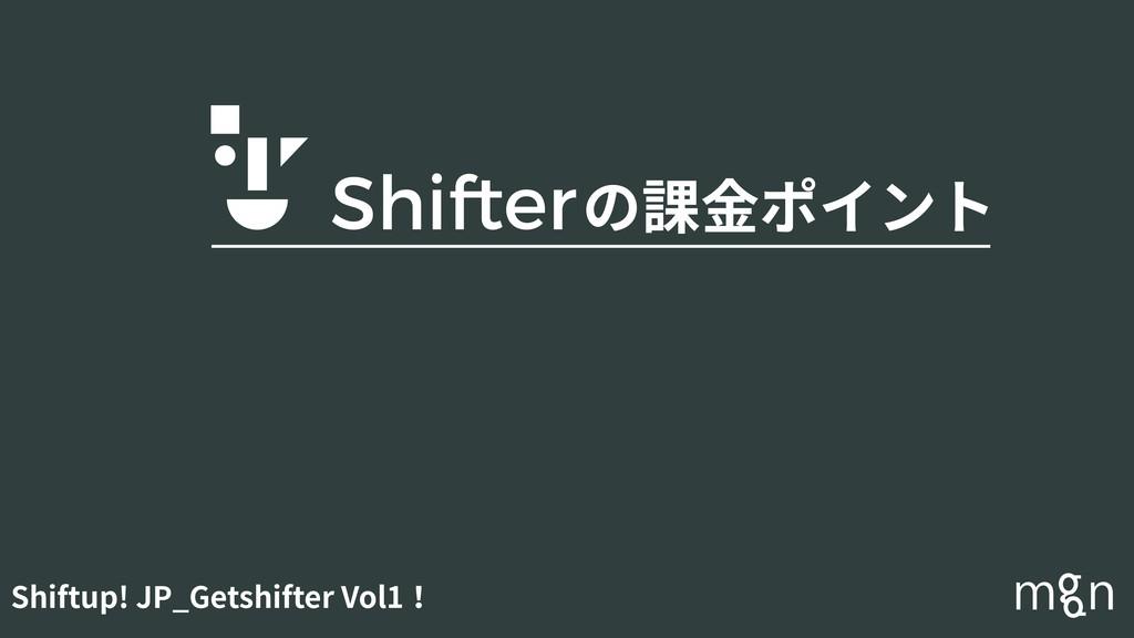 Shiftup! JP_Getshifter Vol1! の課⾦ポイント