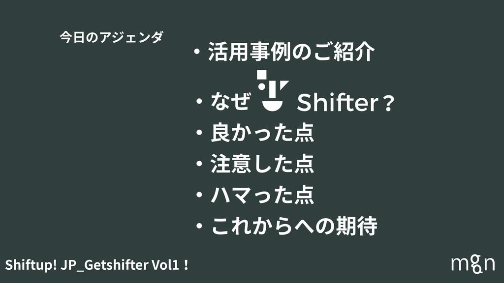 Shiftup! JP_Getshifter Vol1! 今⽇のアジェンダ ・活⽤事例のご紹介...