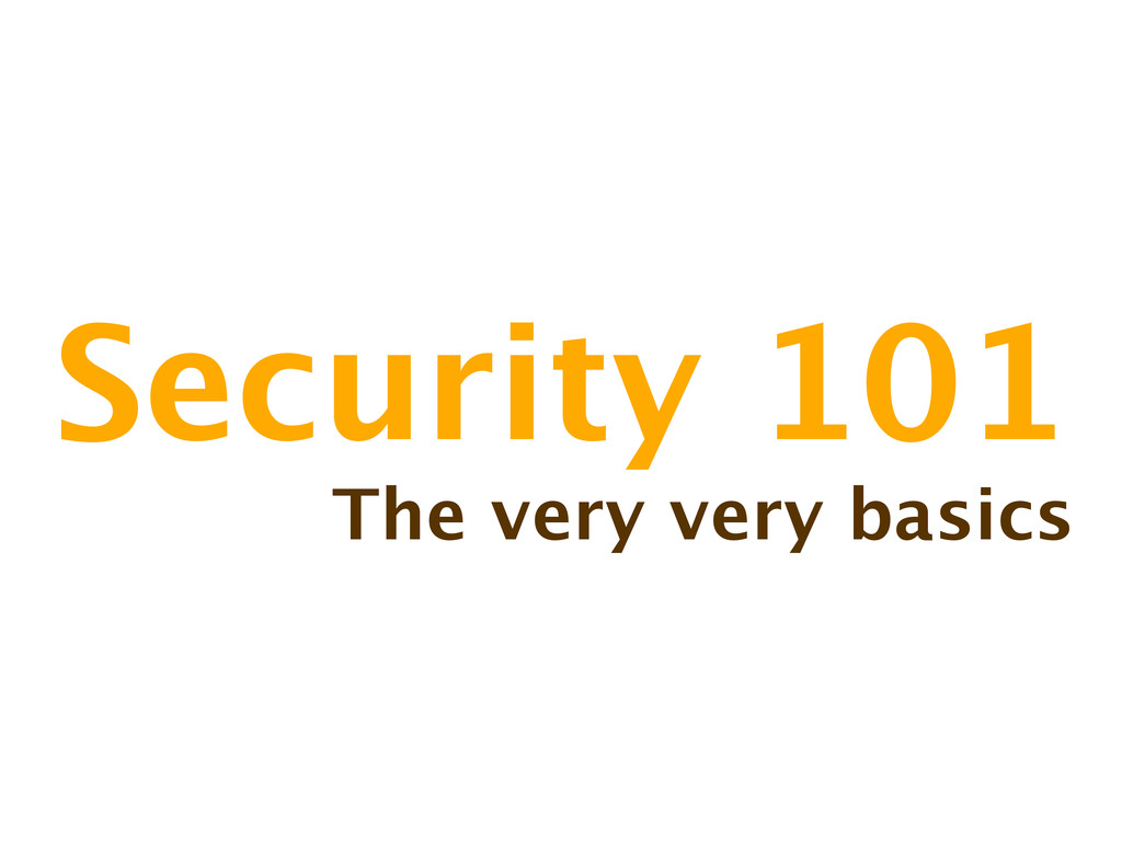 Security 101 The very very basics