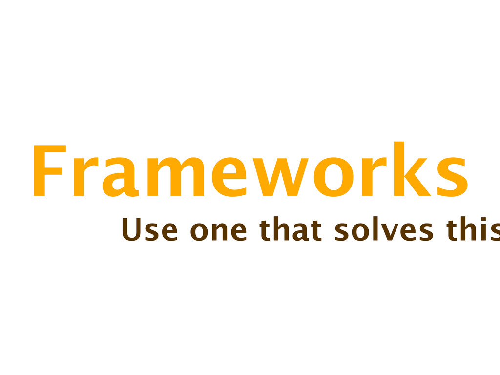 Frameworks Use one that solves this