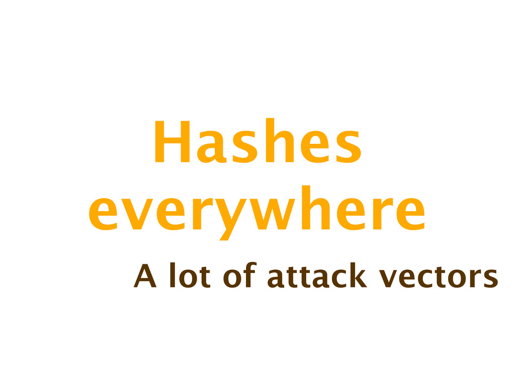 Hashes everywhere A lot of attack vectors