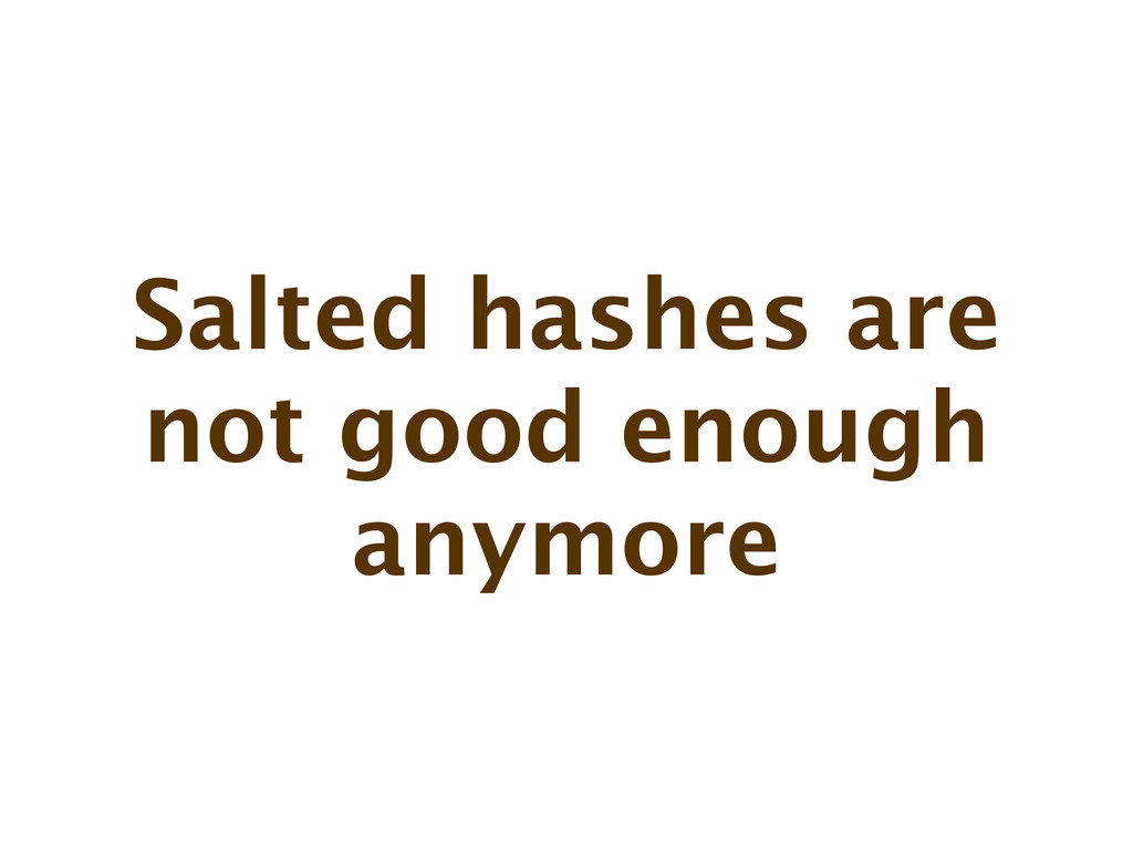 Salted hashes are not good enough anymore