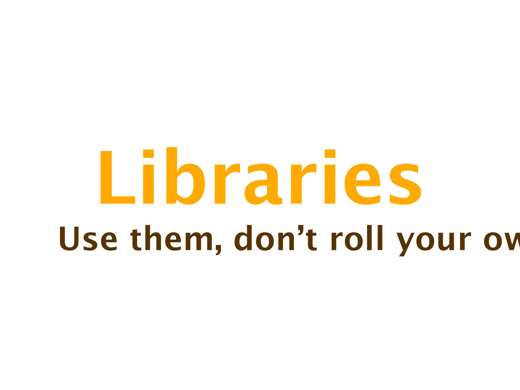 Libraries Use them, don't roll your ow