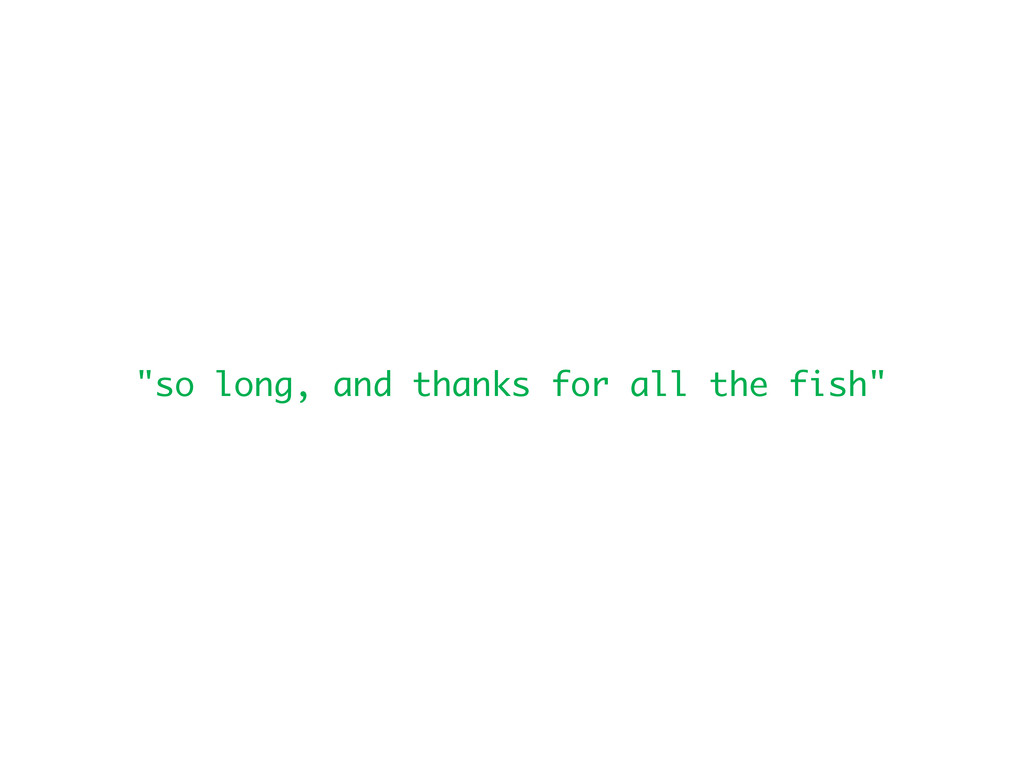 """so long, and thanks for all the fish"""