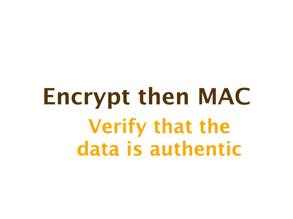 Encrypt then MAC Verify that the data is authen...