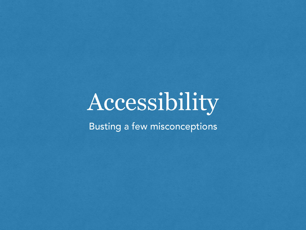 Accessibility Busting a few misconceptions